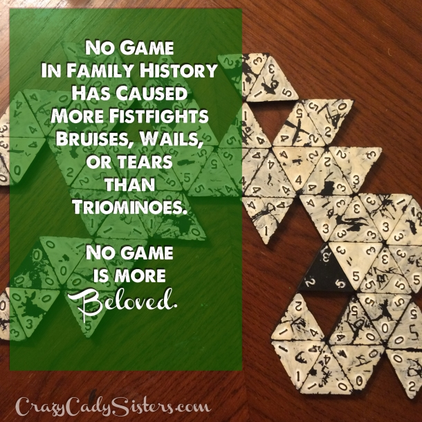 No board game in Cady family history caused more fistfights, bruises, wails or tears than Triominoes.  No game is more beloved.